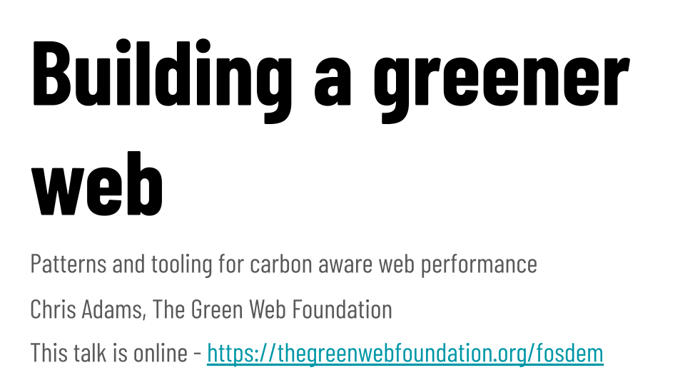Building a greener web: Patterns and tooling for carbon aware web performance  Chris Adams, The Green Web Foundation  This talk is online - https://thegreenwebfoundation.org/fosdem